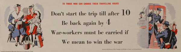 Don't start the trip till after 10. Be back again by 4. War workers must be carried if we mean to end the war, Original British WWII Poster