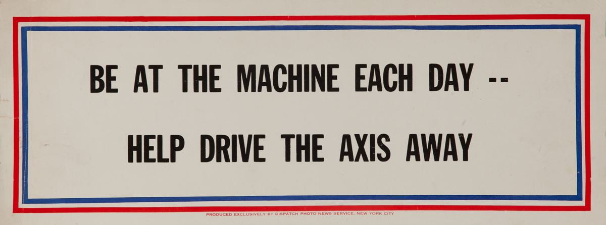 Be at the machine each day -- Help Drive the Axis Away, WWII Motivational Poster