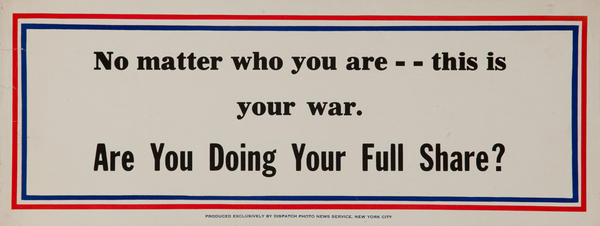 No matter who you are -- this is your war. Are you doing your full share?  WWII Motivational Poster